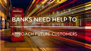 BANKS NEED HELP TO APPROACH FUTURE CLIENTS